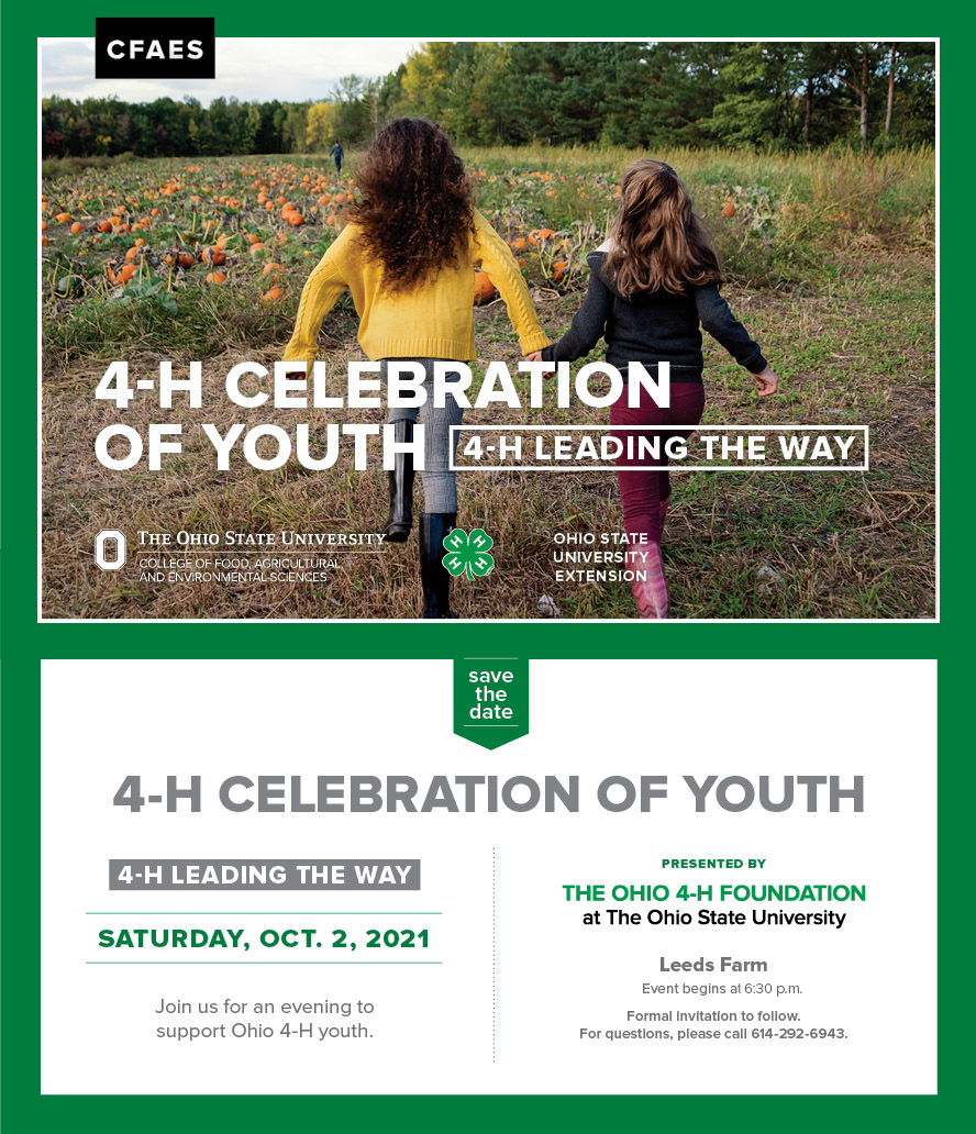 Celebration of Youth Save the Date. Upper half is a photo of two girls running towards a pumpkin patch. Bottom half includes informational text. Save the date 4-H Celebration of Youth 4-H Leading the Way. Saturday, Oct. 2, 2021. Join us for an evening to support Ohio 4-H youth. Presented by the Ohio 4-H Foundation at the Ohio State University. Event will be at Leeds Farm. Event begins at 5 p.m. Formal invitation to follow. For questions, please call 614-292-6943.