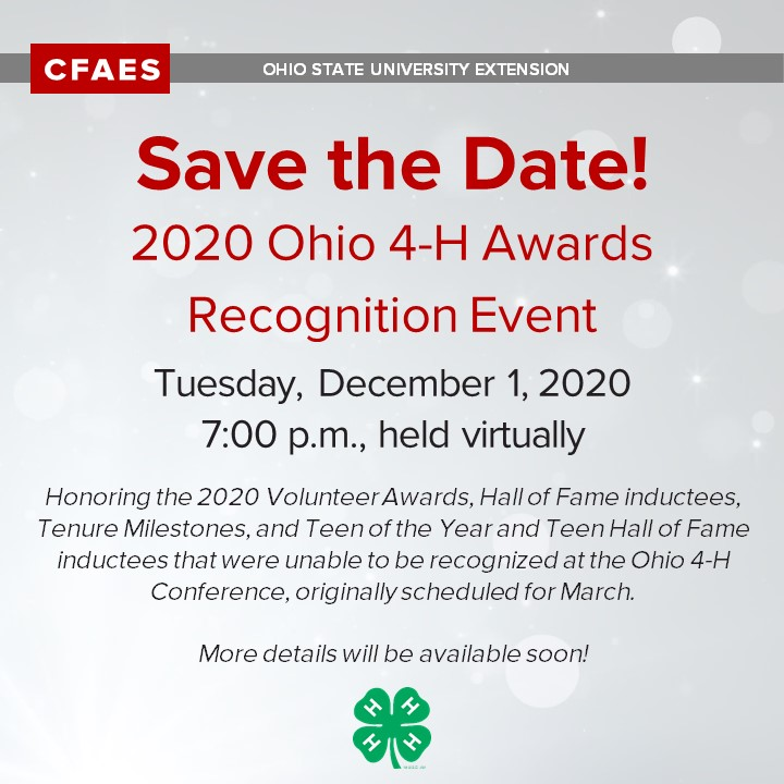 Save the Date! 2020 Ohio 4-H Awards Tuesday, December 1, 2020 7:00 p.m., held virtually We will be honoring the 2020 Volunteer Awards, Hall of Fame inductees, Tenure Milestones, and the Teen of the Year and Teen Hall of Fame inductees that were unable to be recognized at the Ohio 4-H Conference, originally scheduled for March.